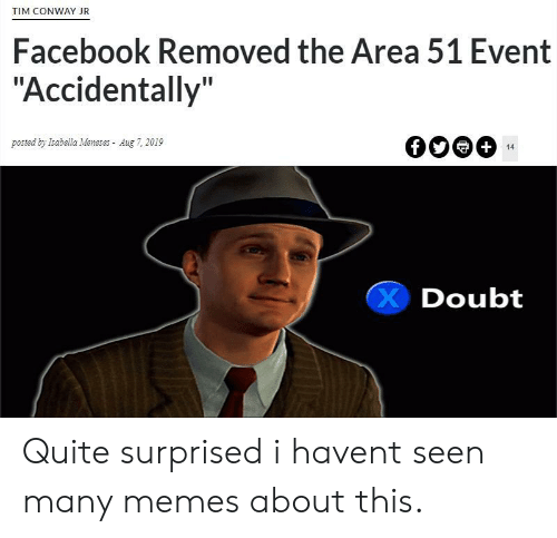 "Conway: TIM CONWAY JR  Facebook Removed the Area 51 Event  ""Accidentally""  posted by Isabella Meneses Aug 7, 2019  +  14  Doubt Quite surprised i havent seen many memes about this."