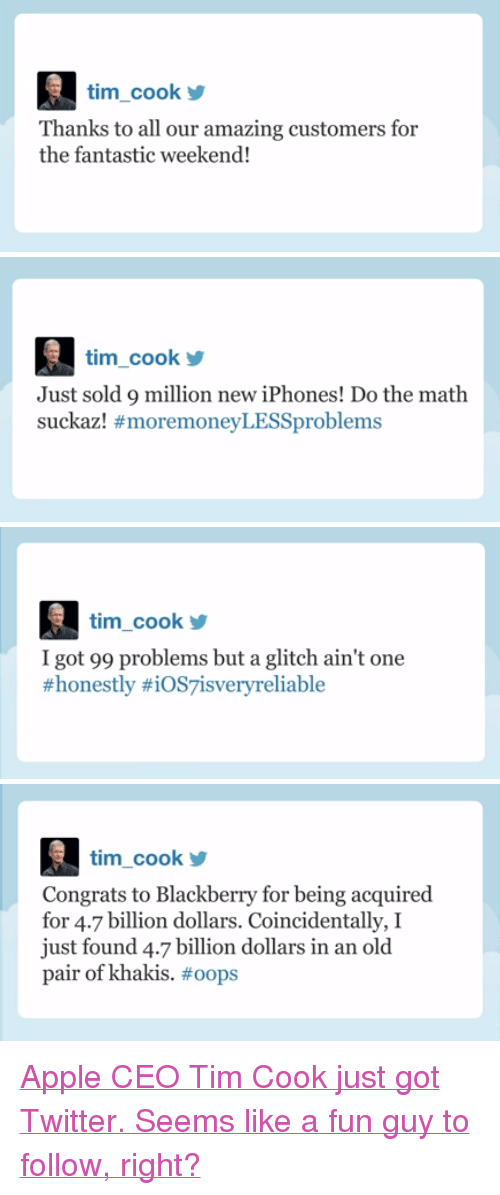 "99 Problems, Apple, and BlackBerry: tim_cook  Thanks to all our amazing customers for  the fantastic weekend!   tim_cook  Just sold 9 million new iPhones! Do the math  suckazl #moremoneyLESSproblems   tim cook  I got 99 problems but a glitch ain't one  #honestly #iOS7isvery reliable   tim_cook  Congrats to Blackberry for being acquired  for 4.7 billion dollars. Coincidentally, I  just found 4.7 billion dollars in an old  pair of khakis. <p><a href=""http://www.youtube.com/watch?v=Q_77ECh8f74&amp;feature=c4-overview&amp;list=UU8-Th83bH_thdKZDJCrn88g"" target=""_blank"">Apple CEO Tim Cook just got Twitter. Seems like a fun guy to follow, right?</a></p>"