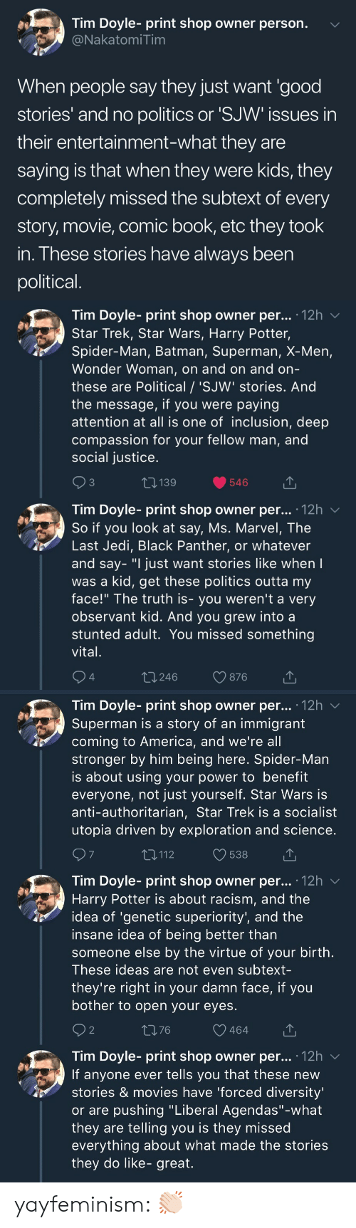 """observant: Tim Doyle- print shop owner person.  NakatomiTim  When people say they just want 'good  stories' and no politics or 'SJW issues in  their entertainment-what they are  saying is that when they were kids, they  completely missed the subtext of every  story, movie, comic book, etc they took  in. These stories have always been  political   Tim Doyle- print shop owner per... 12h v  Star Trek, Star Wars, Harry Potter,  Spider-Man, Batman, Superman, X-Men,  Wonder Woman, on and on and orn  these are Political / 'SJW' stories. And  the message, if you were paying  attention at all is one of inclusion, deep  compassion for your fellow man, and  social justice  3  139  546  Tim Dovle-print shop owner per... 12h  So if you look at say, Ms. Marvel, The  Last Jedi, Black Panther, or whatever  and say- """"I just want stories like when  was a kid, get these politics outta my  face!"""" The truth is- you weren't a very  observant kid. And you grew into a  stunted adult. You missed something  vital  4  t 246  876   Tim Doyle- print shop owner per... '12h v  Superman is a story of an immigrant  coming to America, and we're all  stronger by him being here. Spider-Man  is about using your power to benefit  everyone, not just yourself. Star Wars is  anti-authoritarian, Star Trek is a socialist  utopia driven by exploration and science  7  T,112  538  Tim Doyle- print shop owner per... .12h  Harry Potter is about racism, and the  idea of 'genetic superiority', and the  insane idea of being better than  someone else by the virtue of your birth  These ideas are not even subtext-  they're right in your damn face, if you  bother to open your eyes  2  1376  464  Tim Doyle- print shop owner per... 12h v  If anyone ever tells you that these new  stories & movies have 'forced diversity  or are pushing """"Liberal Agendas""""-what  they are telling you is they missed  everything about what made the stories  they do like- great. yayfeminism: 👏🏻"""