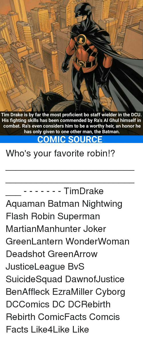 favoritism: Tim Drake is by far the most proficient bo staff wielder in the DCU.  His fighting skills has been commended by Ra's Al Ghul himself in  combat. Ra's even considers him to be a worthy heir, an honor he  has only given to one other man, the Batman.  COMIC SOURCE Who's your favorite robin!? _____________________________________________________ - - - - - - - TimDrake Aquaman Batman Nightwing Flash Robin Superman MartianManhunter Joker GreenLantern WonderWoman Deadshot GreenArrow JusticeLeague BvS SuicideSquad DawnofJustice BenAffleck EzraMiller Cyborg DCComics DC DCRebirth Rebirth ComicFacts Comcis Facts Like4Like Like