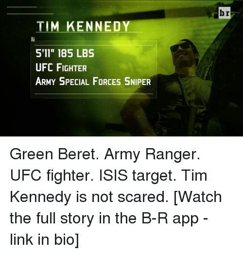 "Isis, Scare, and Sports: TIM KENNEDY  S 11"" 185 LBS  UFC FIGHTER  ARMY SPECIAL FORCES SNIPER  br Green Beret. Army Ranger. UFC fighter. ISIS target. Tim Kennedy is not scared. [Watch the full story in the B-R app - link in bio]"