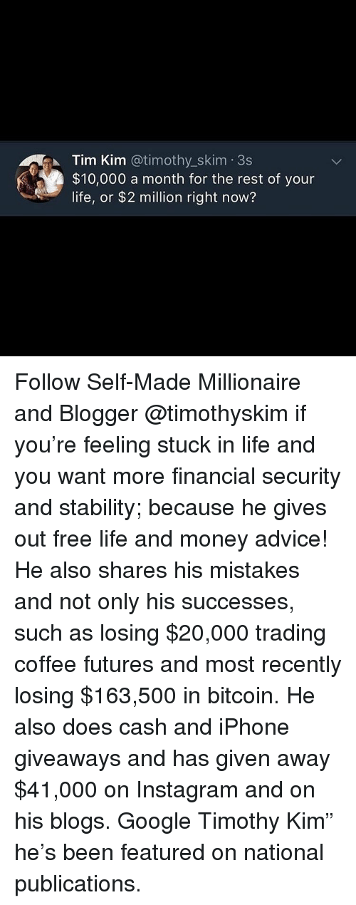 "giveaways: Tim Kim @timothy_skim 3s  $10,000 a month for the rest of your  life, or $2 million right now? Follow Self-Made Millionaire and Blogger @timothyskim if you're feeling stuck in life and you want more financial security and stability; because he gives out free life and money advice! He also shares his mistakes and not only his successes, such as losing $20,000 trading coffee futures and most recently losing $163,500 in bitcoin. He also does cash and iPhone giveaways and has given away $41,000 on Instagram and on his blogs. Google Timothy Kim"" he's been featured on national publications."
