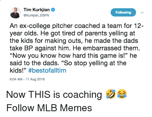"College, Espn, and Memes: Tim Kurkjian  @Kurkjian ESPN  Following  An ex-college pitcher coached a team for 12-  year olds. He got tired of parents yelling at  the kids for making outs, he made the dads  take BP against him. He embarrassed them  ""Now you know how hard this game is!"" he  said to the dads. ""So stop yelling at the  kids!"" #bestofaltim  6:04 AM-17 Aug 2018 Now THIS is coaching 🤣😂  Follow MLB Memes"