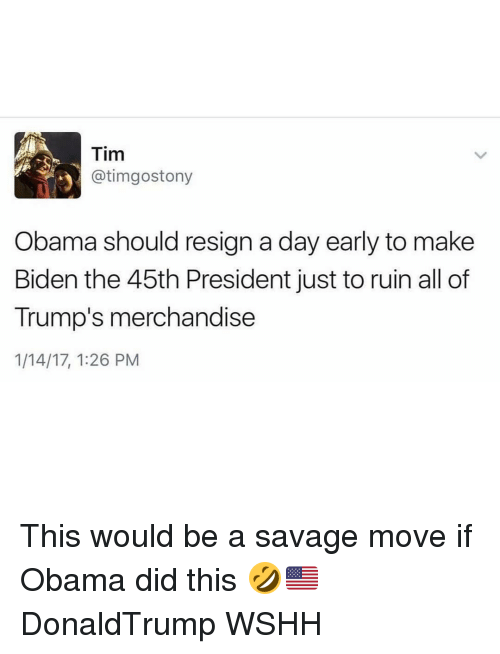 merchandising: Tim  Otimgo Stony  Obama should resign a day early to make  Biden the 45th President just to ruin all of  Trump's merchandise  1/14/17, 1:26 PM This would be a savage move if Obama did this 🤣🇺🇸 DonaldTrump WSHH