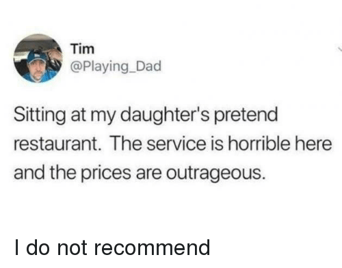 Dad, Restaurant, and Outrageous: Tim  @Playing_Dad  Sitting at my daughter's pretend  restaurant. The service is horrible here  and the prices are outrageous. I do not recommend