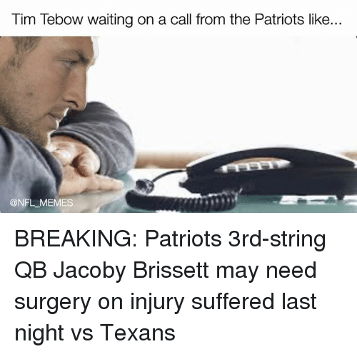 Tebowing: Tim Tebow waiting on a call from the Patriots like...  @NFL MEMES BREAKING: Patriots 3rd-string QB Jacoby Brissett may need surgery on injury suffered last night vs Texans