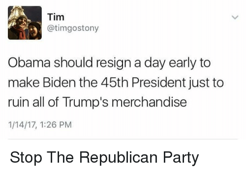 merchandising: Tim  @tim gostony  y Obama should resign a day early to  make Biden the 45th President just to  ruin all of Trump's merchandise  1/14/17, 1:26 PM Stop The Republican Party