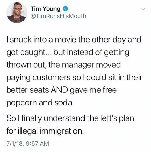 illegal immigration: Tim Young  @TimRunsHisMouth  I snuck into a movie the other day and  got caugh... but instead of getting  thrown out, the manager moved  paying customers so l could sit in their  better seats AND gave me free  popcorn and soda  So l finally understand the left's plan  for illegal immigration.  7/1/18, 9:57 AM