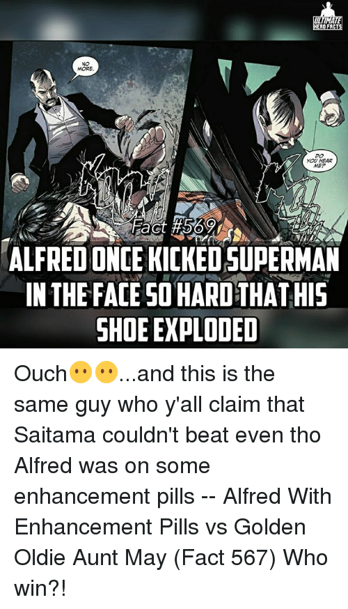 saitama: TIMA  ERO FACT  MORE  YOU HEAR  MEP  ALFREDONCE KICKEDSUPERMAN  IN THE FACE SO HARD THATHIS  SHOE EXPLODED Ouch😶😶...and this is the same guy who y'all claim that Saitama couldn't beat even tho Alfred was on some enhancement pills -- Alfred With Enhancement Pills vs Golden Oldie Aunt May (Fact 567) Who win?!