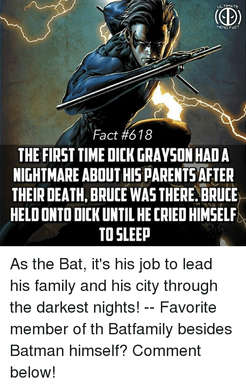 Jobbing: TIMA  HERO F  Fact #618  THE FIRST TIME DICK GRAYSON HAD A  NIGHTMARE ABOUT HISPARENTSAFIER  THEIR DEATH, BRUCE WAS THERE.BRUCE  HELD ONTO DICK UNTIL HE CRIED HIMSEL  TO SLEEP As the Bat, it's his job to lead his family and his city through the darkest nights! -- Favorite member of th Batfamily besides Batman himself? Comment below!