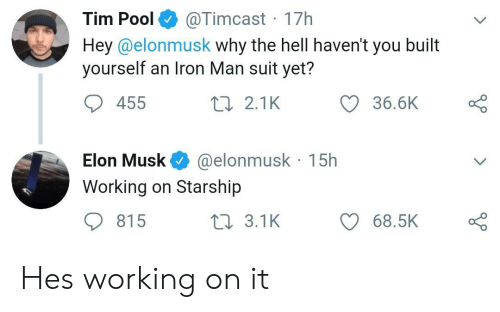 Iron Man, Pool, and Hell: @Timcast 17h  Hey@elonmusk why the hell haven't you built  yourself an Iron Man suit yet?  Tim Pool  36.6K  455  2 2.1K  @elonmusk 15h  Elon Musk  Working on Starship  815  t 3.1K  68.5K Hes working on it