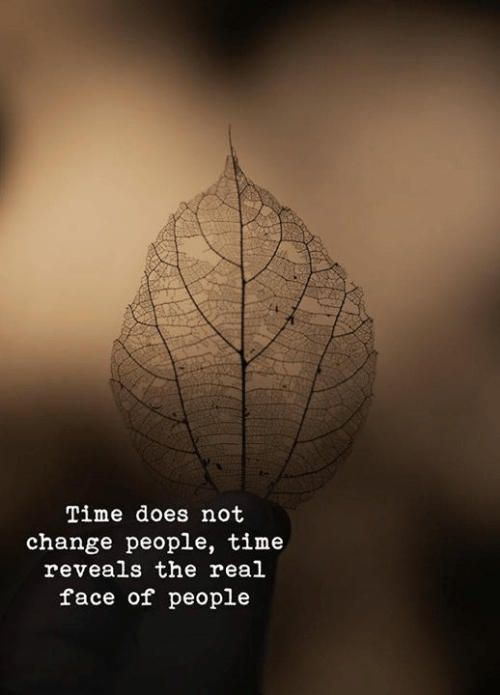 The Real, Time, and Change: Time does not  change people, time  reveals the real  face of people