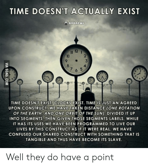 Confused, Taken, and Earth: TIME DOESN'T ACTUALLY EXIST  anonows  12  10  2  7 6 5  TIME DOESNT EXIST, CLOCKS EXIST. TIME IS JUST AN AGREED  UPON CONSTRUCT WE HAVE TAKEN DISTANCE (ONE ROTATION  OF THE EARTH, AND ONE ORBIT OF THE SUN), DIVIDED IT UP  INTO SEGMENTS, THEN GIVEN THOSE SEGMENTS LABELS, WHILE  IT HAS ITS USES WE HAVE BEEN PROGRAMMED TO LIVE OUR  LIVES BY THIS CONSTRUCT AS IF IT WERE REAL. WE HAVE  CONFUSED OUR SHARED CONSTRUCT WITH SOMETHING THAT IS  TANGIBLE AND THUS HAVE BECOME ITS SLAVE Well they do have a point