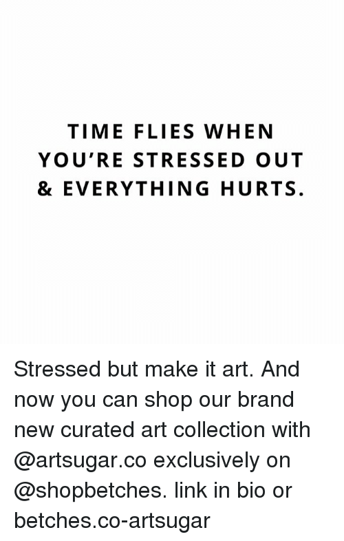 Everything Hurts: TIME FLIES WHEN  YOU'RE STRESSED OUT  & EVERYTHING HURTS. Stressed but make it art. And now you can shop our brand new curated art collection with @artsugar.co exclusively on @shopbetches. link in bio or betches.co-artsugar