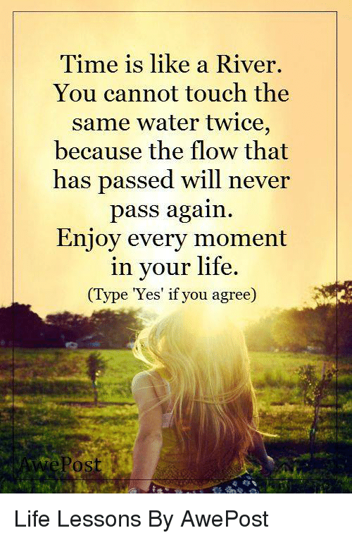 Lessoned: Time is like a River.  You cannot touch the  same water twice,  because the flow that  has passed will never  pass again.  Enjoy every moment  in your life  (Type Yes if you agree) Life Lessons By AwePost