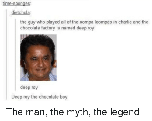 chocolate factory: time-sponges  dietchola  the guy who played all of the oompa loompas in charlie and the  chocolate factory is named deep roy  deep roy  Deep roy the chocolate boy The man, the myth, the legend