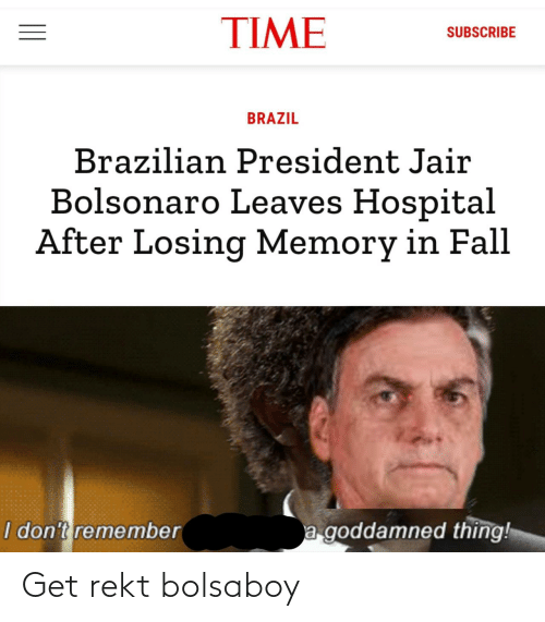 Fall, Brazil, and Hospital: TIME  SUBSCRIBE  BRAZIL  Brazilian President Jair  Bolsonaro Leaves Hospital  After Losing Memory in Fall  a goddamned thing!  I don't remember Get rekt bolsaboy