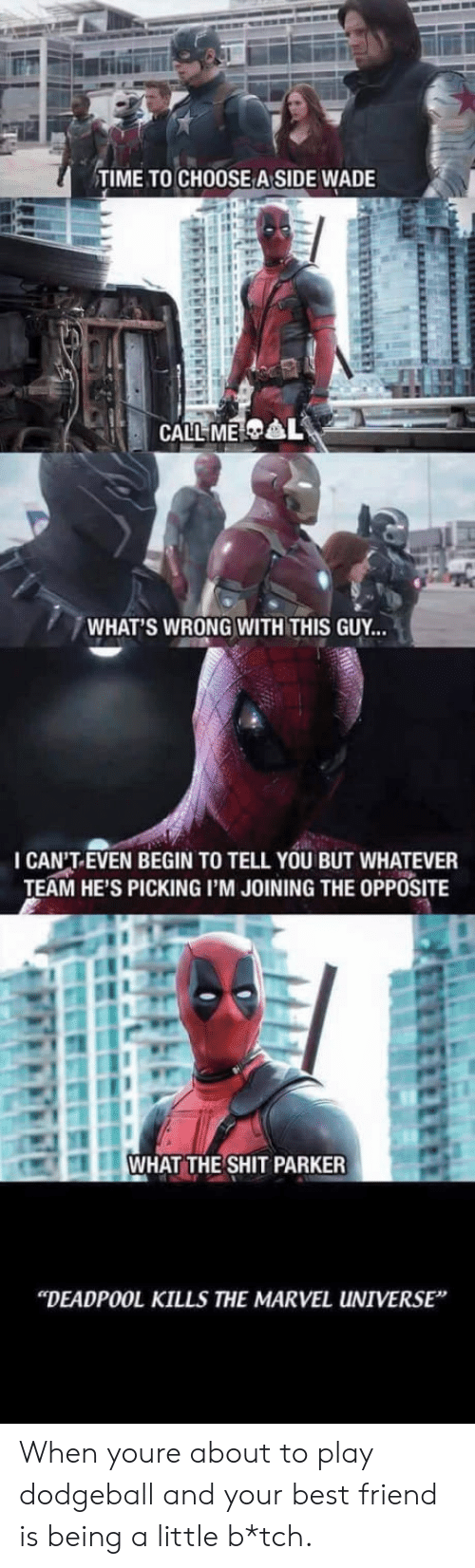 "Best Friend, Dodgeball, and Shit: TIME TO CHOOSE A SIDE WADE  WHAT'S WRONG WITH THIS GUY...  I CAN'T.EVEN BEGIN TO TELL YOU BUT WHATEVER  TEAM HE'S PICKING I'M JOINING THE OPPOSITE  WHAT THE SHIT PARKER  ""DEADPOOL KILLS THE MARVEL UNIVERSE When youre about to play dodgeball and your best friend is being a little b*tch."