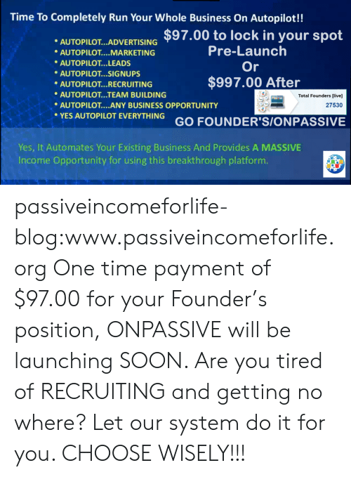 Choose Wisely: Time To Completely Run Your Whole Business On Autopilot!!  AUTOPLOTARTISING $97.00 to lock in your spot  Pre-Launch  Or  AUTOPILOT MARKETING  AUTOPILOT...LEADS  AUTOPILOT...SIGNUPS  $997.00 After  AUTOPILOT... RECRUITING  AUTOPILOT...TEAM BUILDING  AUTOPILOT....ANY BUSINESS OPPORTUNITY  Total Founders [live]  27530  YES AUTOPILOT EVERYTHING GO FOUNDER'S/ONPASSIVE  Yes, It Automates Your Existing Business And Provides A MASSIVE  Income Opportuníty for using this breakthrough platform passiveincomeforlife-blog:www.passiveincomeforlife.org One time payment of $97.00 for your Founder's position, ONPASSIVE will be launching SOON. Are you tired of RECRUITING and getting no where? Let our system do it for you. CHOOSE WISELY!!!