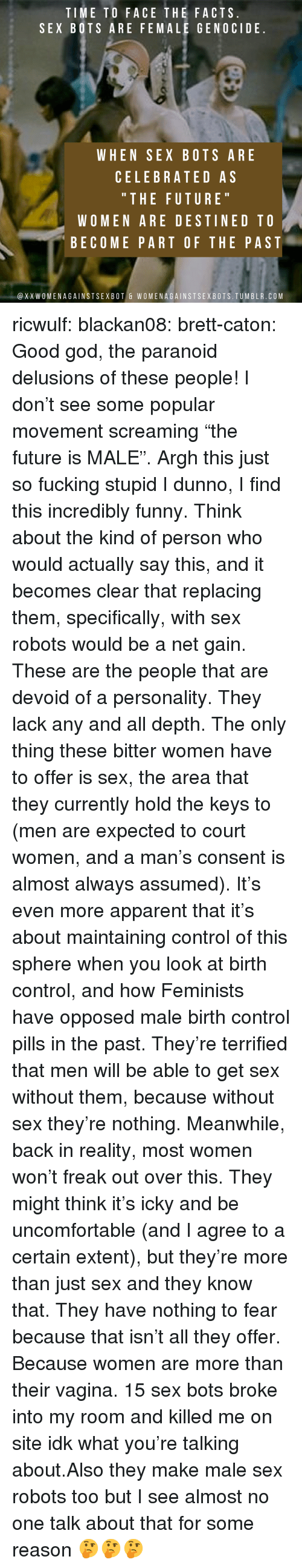 "bots: TIME TO FACE THE FACTS  SEX BOTS ARE FEMALE GENOCIDE  WHEN SEX BOTS ARE  CELEBRATED AS  "" THE FUTURE  WOMEN ARE DESTINED TO  BECOME PART OF THE PAST  @XXWOMENAGAINSTSEXBOT & WOMENAGAINSTSEXBOTS.TUMBLR.COM ricwulf:  blackan08:   brett-caton: Good god, the paranoid delusions of these people! I don't see some popular movement screaming ""the future is MALE"". Argh this just so fucking stupid   I dunno, I find this incredibly funny. Think about the kind of person who would actually say this, and it becomes clear that replacing them, specifically, with sex robots would be a net gain. These are the people that are devoid of a personality. They lack any and all depth. The only thing these bitter women have to offer is sex, the area that they currently hold the keys to (men are expected to court women, and a man's consent is almost always assumed). It's even more apparent that it's about maintaining control of this sphere when you look at birth control, and how Feminists have opposed male birth control pills in the past.  They're terrified that men will be able to get sex without them, because without sex they're nothing. Meanwhile, back in reality, most women won't freak out over this. They might think it's icky and be uncomfortable (and I agree to a certain extent), but they're more than just sex and they know that. They have nothing to fear because that isn't all they offer. Because women are more than their vagina.   15 sex bots broke into my room and killed me on site idk what you're talking about.Also they make male sex robots too but I see almost no one talk about that for some reason 🤔🤔🤔"