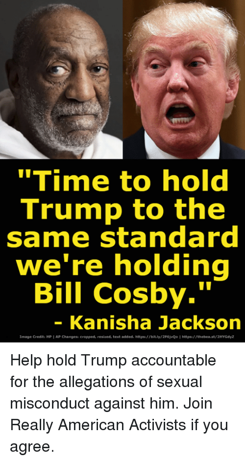 """Bill Cosby, American, and Help: """"Time to hold  Trump to the  same standard  we re holding  Bill Cosby.""""  - Kanisha Jackson  Image Credit: HP AP Changess cropped, resized, text added. https://bit.ly/2F6jvQo Ihttps:/ /thebea.st/2HYGdyZ Help hold Trump accountable for the allegations of sexual misconduct against him. Join Really American Activists if you agree."""