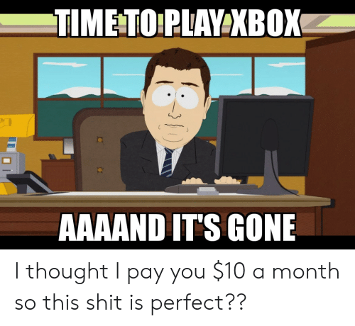 Aaaand Its Gone: TIME TO PLAY XBOX  AAAAND IT'S GONE I thought I pay you $10 a month so this shit is perfect??