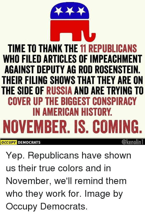 Memes, True, and Work: TIME TO THANK THE 11 REPUBLICANS  WHO FILED ARTICLES OF IMPEACHMENT  AGAINST DEPUTY AG ROD ROSENSTEIN.  THEIR FILING SHOWS THAT THEY ARE ON  THE SIDE OF RUSSIA AND ARE TRYING TO  COVER UP THE BIGGEST CONSPIRACY  IN AMERICAN HISTORY.  NOVEMBER. IS. COMING  @kenolin  OCCUPY  DEMOCRATS Yep. Republicans have shown us their true colors and in November, we'll remind them who they work for. Image by Occupy Democrats.