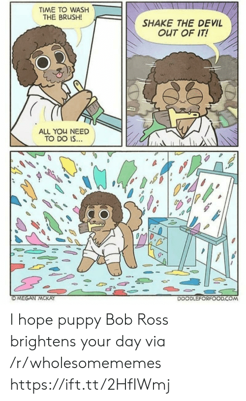 Devil, Bob Ross, and Puppy: TIME TO WASH  THE BRUSH!  SHAKE THE DEVIL  OUT OF IT!  ALL YOU NEED  TO DO IS...  OMEGAN MCKAY  DOODLEFORFOOD.COM I hope puppy Bob Ross brightens your day via /r/wholesomememes https://ift.tt/2HfIWmj