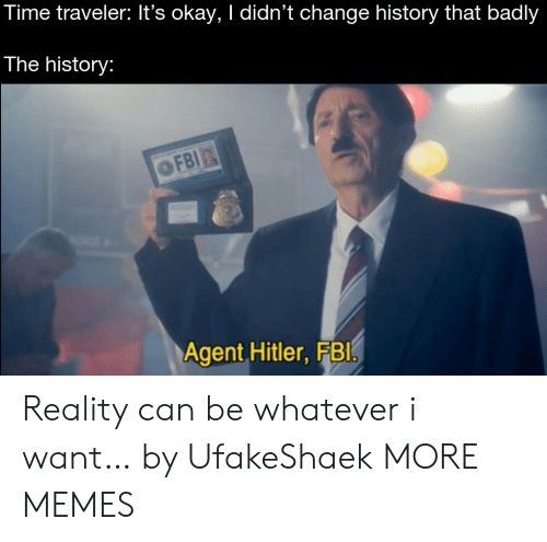 traveler: Time traveler: It's okay, I didn't change history that badly  The history:  OFBI  Agent Hitler, FBI Reality can be whatever i want… by UfakeShaek MORE MEMES