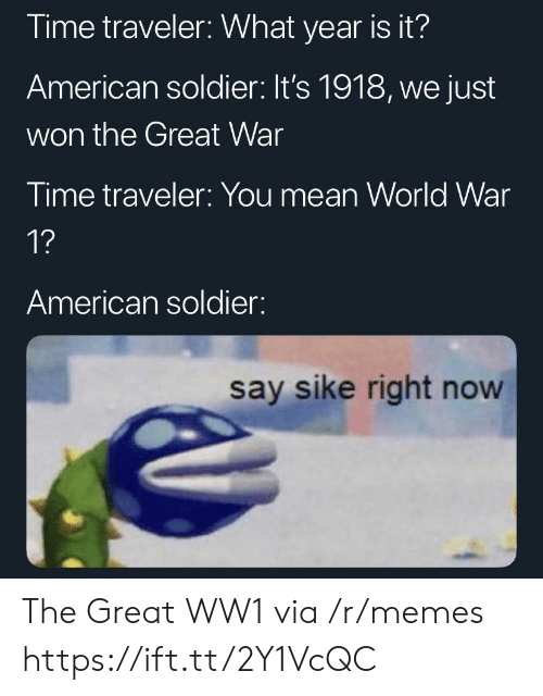 Memes, American, and Mean: Time traveler: What year is it?  American soldier: It's 1918, we just  won the Great War  Time traveler: You mean World War  1?  American soldier:  say sike right now The Great WW1 via /r/memes https://ift.tt/2Y1VcQC