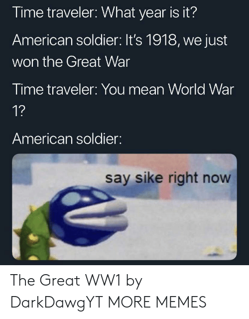 Dank, Memes, and Target: Time traveler: What year is it?  American soldier: It's 1918, we just  won the Great War  Time traveler: You mean World War  1?  American soldier:  say sike right now The Great WW1 by DarkDawgYT MORE MEMES