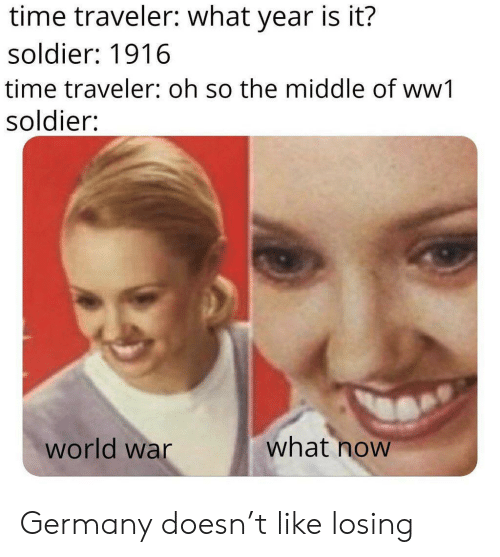 what year is it: time traveler: what year is it?  soldier: 1916  time traveler: oh so the middle of ww1  soldier:  what now  world war Germany doesn't like losing