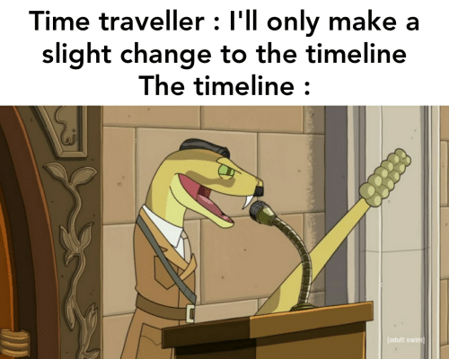 Adult Swim, Time, and Change: Time traveller : I'll only make a  slight change to the timeline  The timeline :  [adult swim]