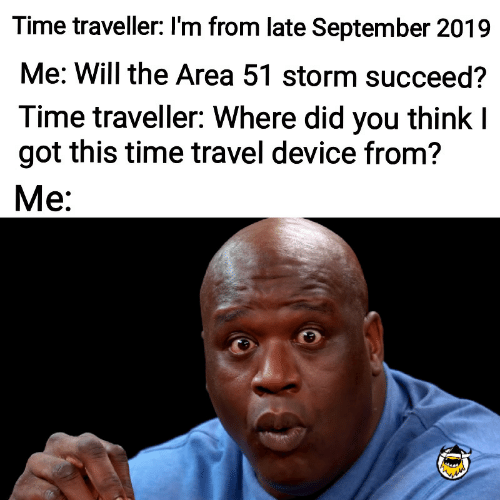 Time, Travel, and Got: Time traveller: I'm from late September 2019  Me: Will the Area 51 storm succeed?  Time traveller: Where did you think I  got this time travel device from?  Ме: