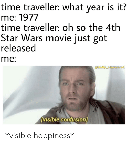 time traveller: time traveller: what year is it?  me: 1977  time traveller: oh so the 4th  Star Wars movie just got  released  me:  adaily starwars1  visible confusion] *visible happiness*
