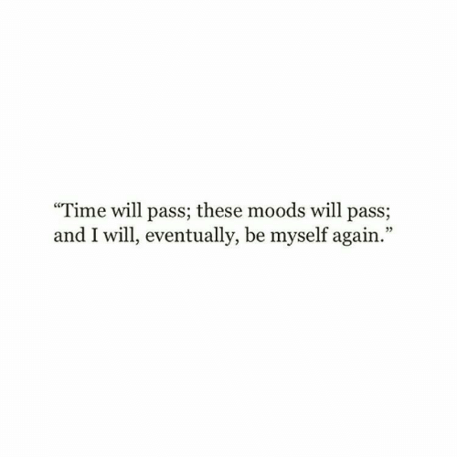 "Moods: ""Time will pass; these moods will pass;  and I will, eventually, be myself again.""  05"
