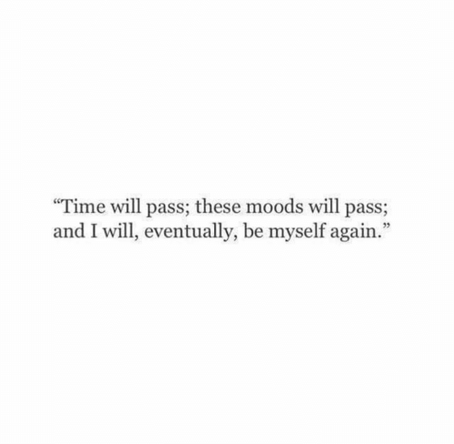 Moods: Time will pass; these moods will pass;  and I will, eventually, be myself again.""