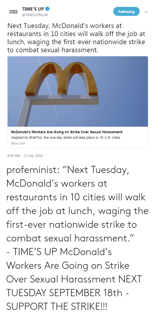 """Nationwide: TIME'S UP  @TIMESUPNOW  TIMES  Following  Next Tuesday, McDonald's workers at  restaurants in 10 cities will walk off the job at  lunch, waging the first-ever nationwide strike  to combat sexual harassment.  McDonald's Workers Are Going on Strike Over Sexual Harassment  Inspired by #MeToo, the one-day strike will take place in 10 U.S. cities  time.com  9:49 AM - 12 Sep 2018 profeminist:  """"Next Tuesday, McDonald's workers at restaurants in 10 cities will walk off the job at lunch, waging the first-ever nationwide strike to combat sexual harassment."""" -TIME'S UP      McDonald's Workers Are Going on Strike Over Sexual Harassment   NEXT TUESDAY SEPTEMBER 18th - SUPPORT THE STRIKE!!!"""