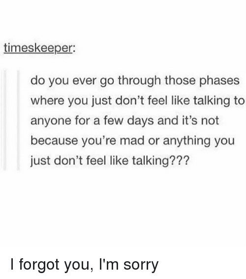 Thoses: timeskeeper:  do you ever go through those phases  where you just don't feel like talking to  anyone for a few days and it's not  because you're mad or anything you  just don't feel like talking??? I forgot you, I'm sorry