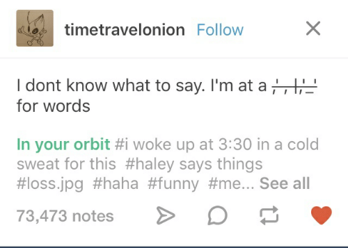 Funny, Cold, and Haha: timetravelonion Follow  I dont know what to say. I'm at a,  for words  In your orbit #i woke up at 3:30 in a cold  sweat for this #haley says things  #loss.jpg #haha #funny #me... See all  73,473 notes