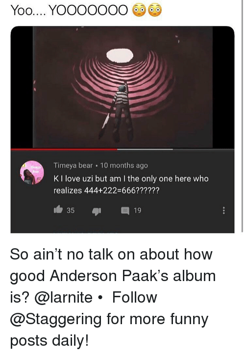 am i the only: Timeya bear 10 months ago  K I love uzi but am I the only one here who  realizes 444+222-666??????  35 19 So ain't no talk on about how good Anderson Paak's album is? @larnite • ➫➫➫ Follow @Staggering for more funny posts daily!