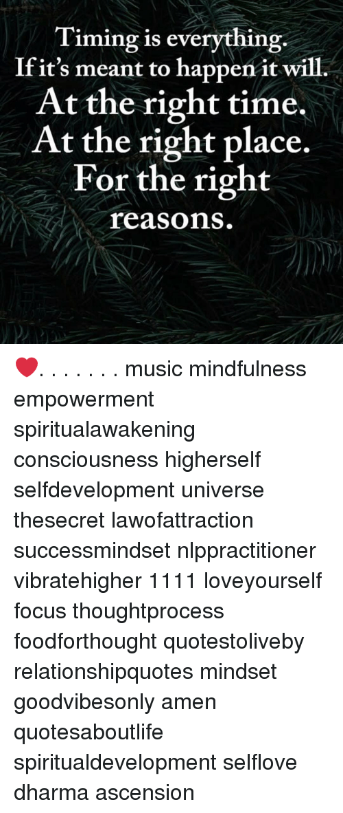 Mindfulness: Timing is everything.  Ifit's meant to happen it will.  At the right time.  At the right place.  For the right  reasons ❤️. . . . . . . music mindfulness empowerment spiritualawakening consciousness higherself selfdevelopment universe thesecret lawofattraction successmindset nlppractitioner vibratehigher 1111 loveyourself focus thoughtprocess foodforthought quotestoliveby relationshipquotes mindset goodvibesonly amen quotesaboutlife spiritualdevelopment selflove dharma ascension