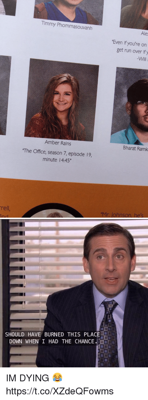 "Run, The Office, and Office: Timmy Phommasouvanth  Ale  ""Even if you're on  get run over ify  Will  Amber Rains  Bharat Ramk  The Office, season 7, episode 19,  minute 14:45""  rell  ""Mr. Johnson, he's  ind   SHOULD HAVE BURNED THIS PLACE  DOWN WHEN I HAD THE CHANCE. IM DYING 😂 https://t.co/XZdeQFowms"