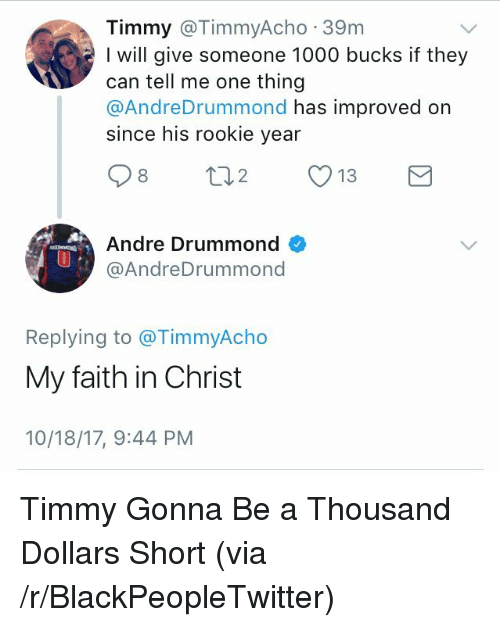 Drummond: Timmy @TimmyAcho 39m  I will give someone 1000 bucks if they  can tell me one thing  @AndreDrummond has improved on  since his rookie year  Andre Drummond  @AndreDrummond  0  Replying to @TimmyAcho  My faith in Christ  10/18/17, 9:44 PM <p>Timmy Gonna Be a Thousand Dollars Short (via /r/BlackPeopleTwitter)</p>