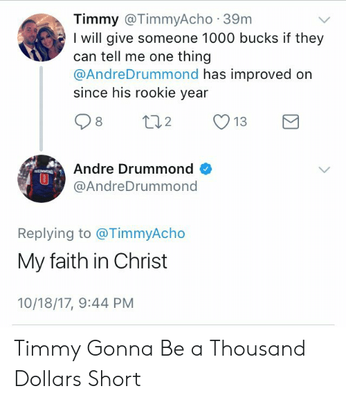 Drummond: Timmy @TimmyAcho 39m  I will give someone 1000 bucks if they  can tell me one thing  @AndreDrummond has improved on  since his rookie year  Andre Drummond  @AndreDrummond  0  Replying to @TimmyAcho  My faith in Christ  10/18/17, 9:44 PM Timmy Gonna Be a Thousand Dollars Short