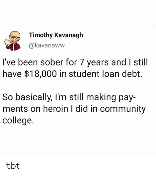 College, Community, and Heroin: Timothy Kavanagh  @kavanaww  I've been sober for 7 years and I still  have $18,000 in student loan debt.  So basically, I'm still making pay-  ments on heroin I did in community  college tbt
