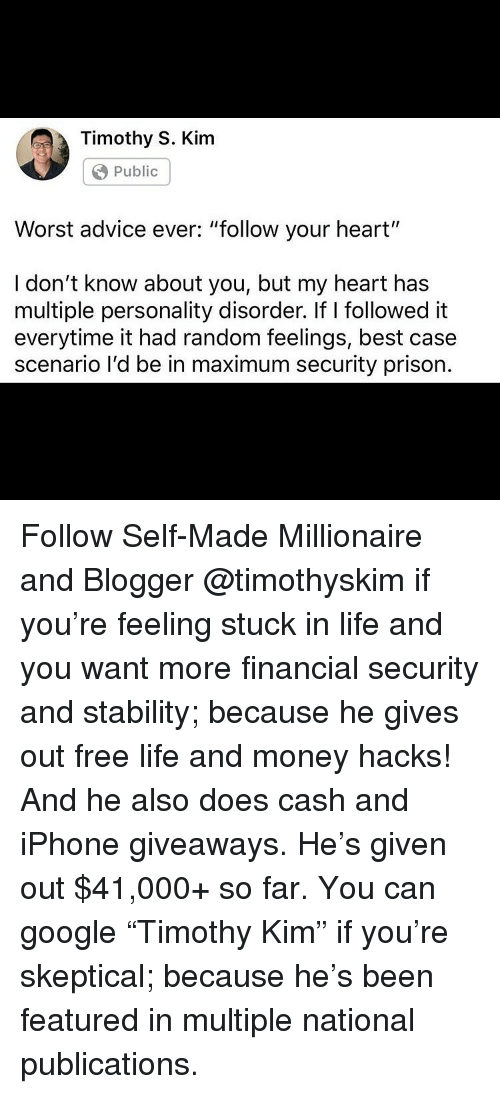 "giveaways: Timothy S. Kim  Public  Worst advice ever: ""follow your heart""  I don't know about you, but my heart has  multiple personality disorder. if I followed it  everytime it had random feelings, best case  scenario l'd be in maximum security prison. Follow Self-Made Millionaire and Blogger @timothyskim if you're feeling stuck in life and you want more financial security and stability; because he gives out free life and money hacks! And he also does cash and iPhone giveaways. He's given out $41,000+ so far. You can google ""Timothy Kim"" if you're skeptical; because he's been featured in multiple national publications."