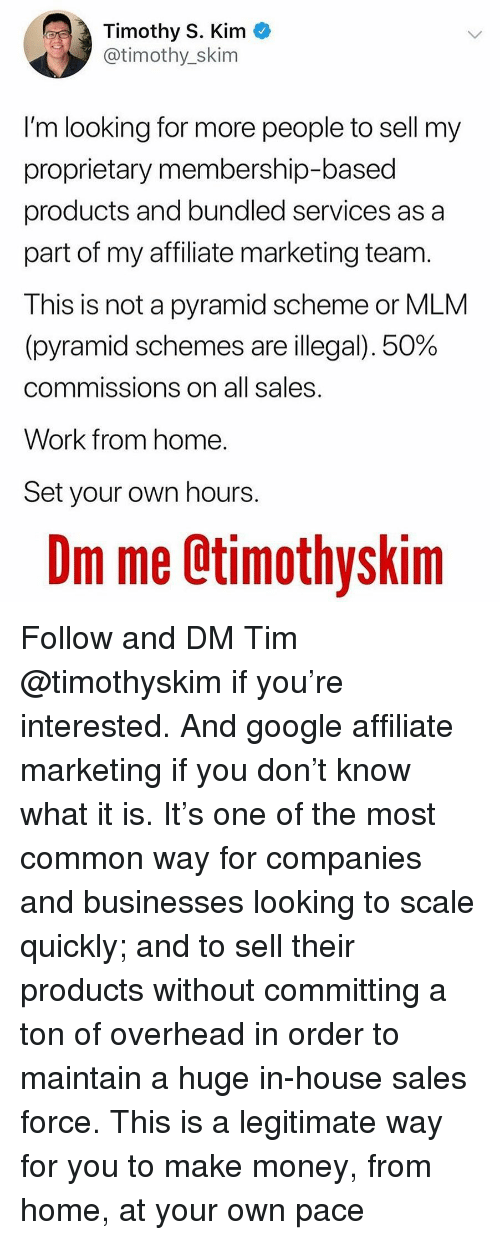 Google, Memes, and Money: Timothy S. Kim *  @timothy_skim  I'm looking for more people to sell my  proprietary membership-based  products and bundled services as a  part of my affiliate marketing team.  This is not a pyramid scheme or MLM  (pyramid schemes are illegal), 50%  commissions on all sales  Work from home  Set your own hours  Om me Ctimothyskim Follow and DM Tim @timothyskim if you're interested. And google affiliate marketing if you don't know what it is. It's one of the most common way for companies and businesses looking to scale quickly; and to sell their products without committing a ton of overhead in order to maintain a huge in-house sales force. This is a legitimate way for you to make money, from home, at your own pace