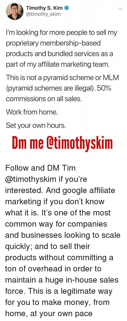 Google, Memes, and Money: Timothy S. Kim *  @timothy_skim  I'm looking for more people to sell my  proprietary membership-based  products and bundled services as a  part of my affiliate marketing team.  This is not a pyramid scheme or MLM  (pyramid schemes are illegal), 50%  commissions on all sales  Work from home  Set your own hours  Dm me Otimothyskim Follow and DM Tim @timothyskim if you're interested. And google affiliate marketing if you don't know what it is. It's one of the most common way for companies and businesses looking to scale quickly; and to sell their products without committing a ton of overhead in order to maintain a huge in-house sales force. This is a legitimate way for you to make money, from home, at your own pace