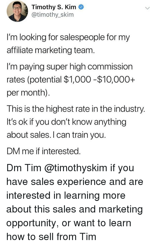 Memes, How To, and Opportunity: Timothy S. Kim  @timothy_skim  I'm looking for salespeople for my  affiliate marketing team  I'm paying super high commission  rates (potential $1,000 -$10,000+  per month).  This is the highest rate in the industry.  It's ok if you don't know anything  about sales. l can train you.  DM me if interested Dm Tim @timothyskim if you have sales experience and are interested in learning more about this sales and marketing opportunity, or want to learn how to sell from Tim